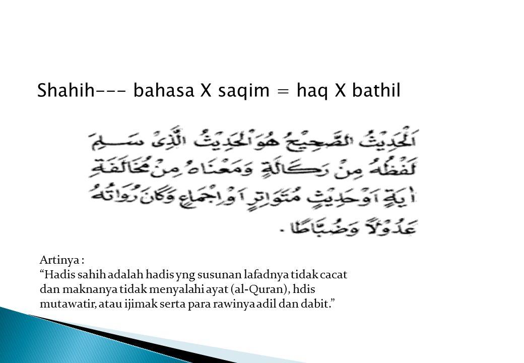 "Shahih--- bahasa X saqim = haq X bathil Artinya : ""Hadis sahih adalah hadis yng susunan lafadnya tidak cacat dan maknanya tidak menyalahi ayat (al-Qur"