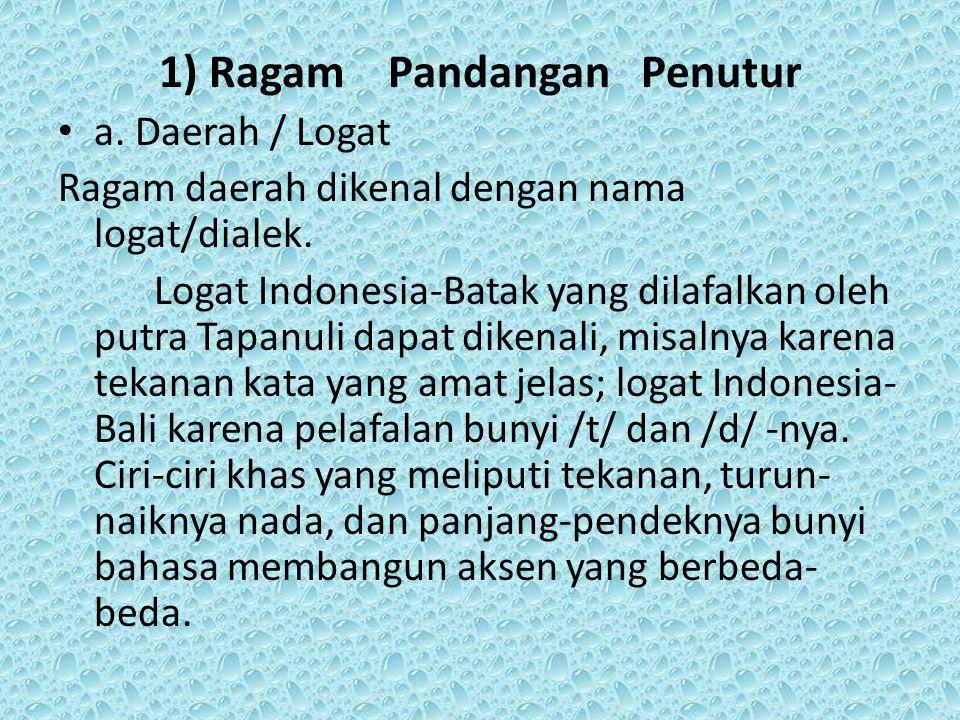 1) Ragam Pandangan Penutur a. Daerah / Logat Ragam daerah dikenal dengan nama logat/dialek. Logat Indonesia-Batak yang dilafalkan oleh putra Tapanuli