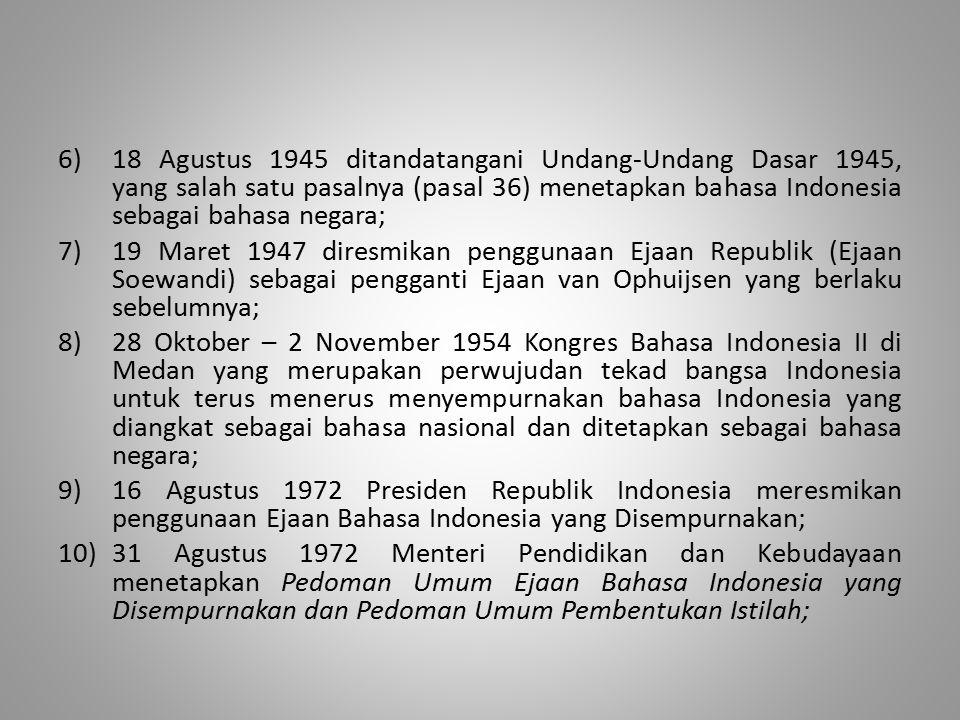 6)18 Agustus 1945 ditandatangani Undang-Undang Dasar 1945, yang salah satu pasalnya (pasal 36) menetapkan bahasa Indonesia sebagai bahasa negara; 7)19