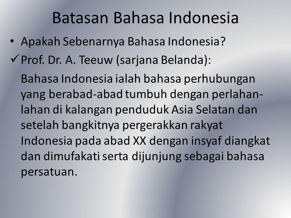 Batasan Bahasa Indonesia Apakah Sebenarnya Bahasa Indonesia? Prof. Dr. A. Teeuw (sarjana Belanda): Bahasa Indonesia ialah bahasa perhubungan yang bera