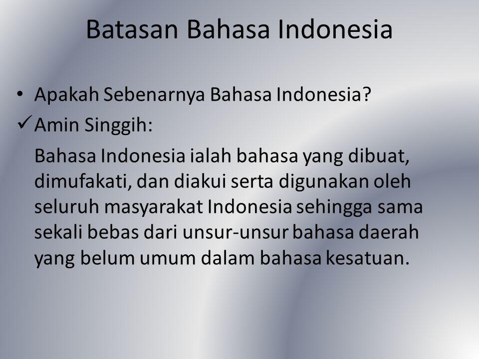 Batasan Bahasa Indonesia Apakah Sebenarnya Bahasa Indonesia? Amin Singgih: Bahasa Indonesia ialah bahasa yang dibuat, dimufakati, dan diakui serta dig