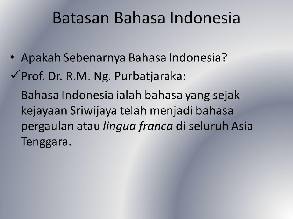 Batasan Bahasa Indonesia Apakah Sebenarnya Bahasa Indonesia? Prof. Dr. R.M. Ng. Purbatjaraka: Bahasa Indonesia ialah bahasa yang sejak kejayaan Sriwij
