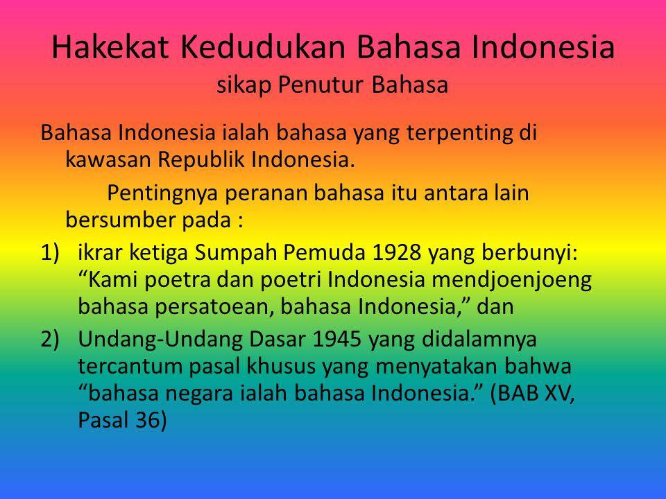 Hakekat Kedudukan Bahasa Indonesia sikap Penutur Bahasa Bahasa Indonesia ialah bahasa yang terpenting di kawasan Republik Indonesia. Pentingnya perana