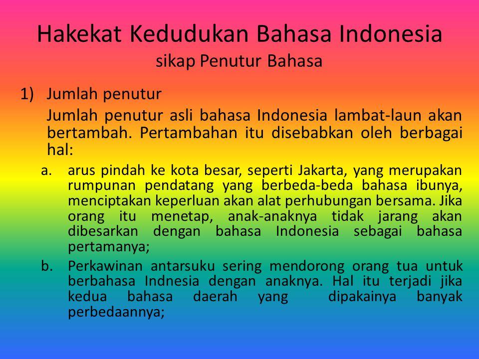 Hakekat Kedudukan Bahasa Indonesia sikap Penutur Bahasa 1)Jumlah penutur Jumlah penutur asli bahasa Indonesia lambat-laun akan bertambah. Pertambahan