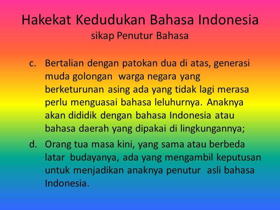 Hakekat Kedudukan Bahasa Indonesia sikap Penutur Bahasa c.Bertalian dengan patokan dua di atas, generasi muda golongan warga negara yang berketurunan
