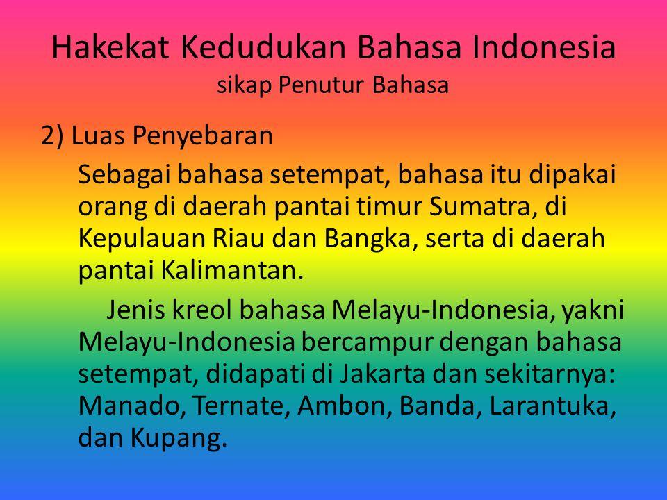 Hakekat Kedudukan Bahasa Indonesia sikap Penutur Bahasa 2) Luas Penyebaran Sebagai bahasa setempat, bahasa itu dipakai orang di daerah pantai timur Su