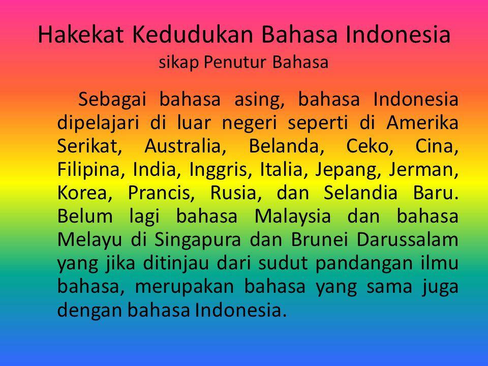 Hakekat Kedudukan Bahasa Indonesia sikap Penutur Bahasa Sebagai bahasa asing, bahasa Indonesia dipelajari di luar negeri seperti di Amerika Serikat, A