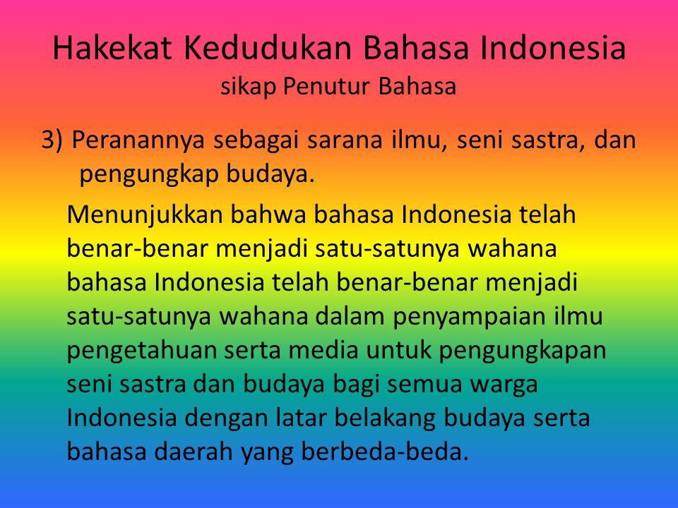 Hakekat Kedudukan Bahasa Indonesia sikap Penutur Bahasa 3) Peranannya sebagai sarana ilmu, seni sastra, dan pengungkap budaya. Menunjukkan bahwa bahas