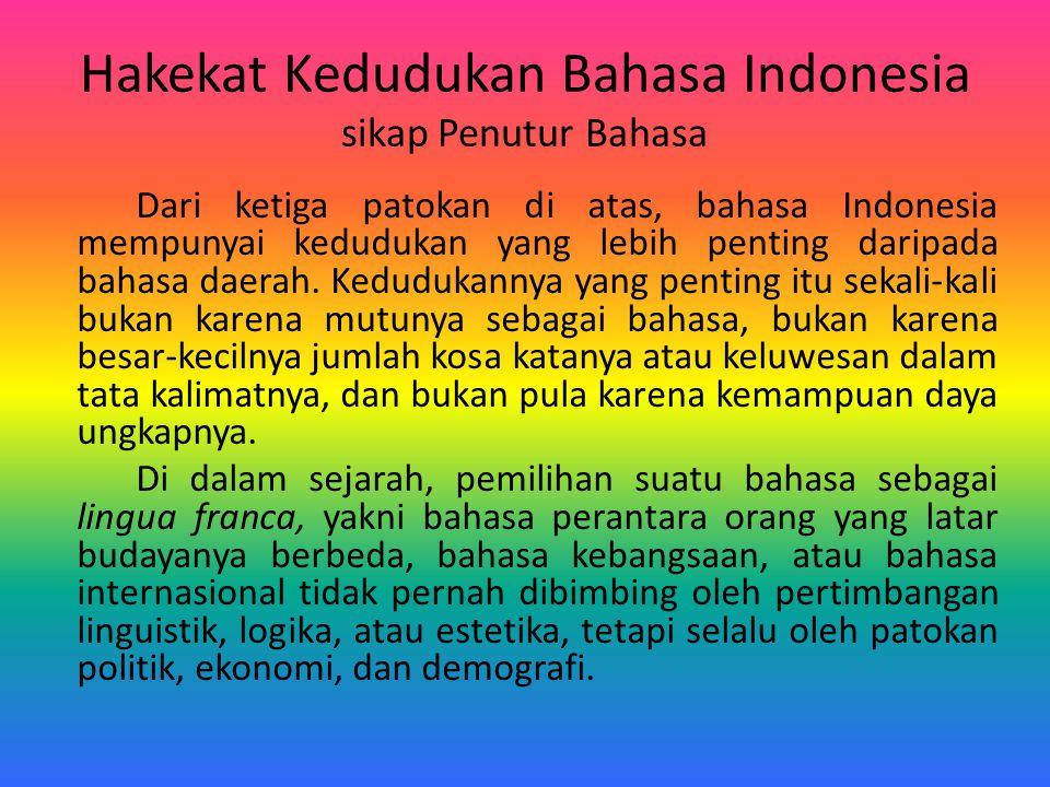 Hakekat Kedudukan Bahasa Indonesia sikap Penutur Bahasa Dari ketiga patokan di atas, bahasa Indonesia mempunyai kedudukan yang lebih penting daripada