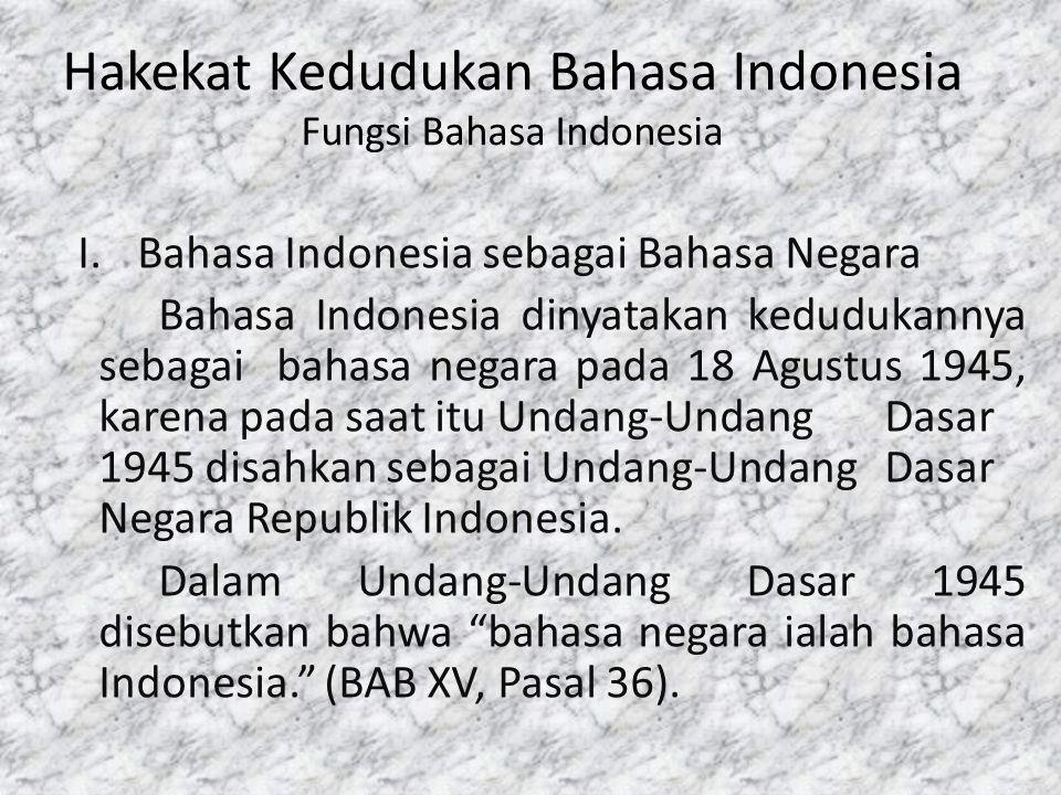Hakekat Kedudukan Bahasa Indonesia Fungsi Bahasa Indonesia I.Bahasa Indonesia sebagai Bahasa Negara Bahasa Indonesia dinyatakan kedudukannya sebagai b