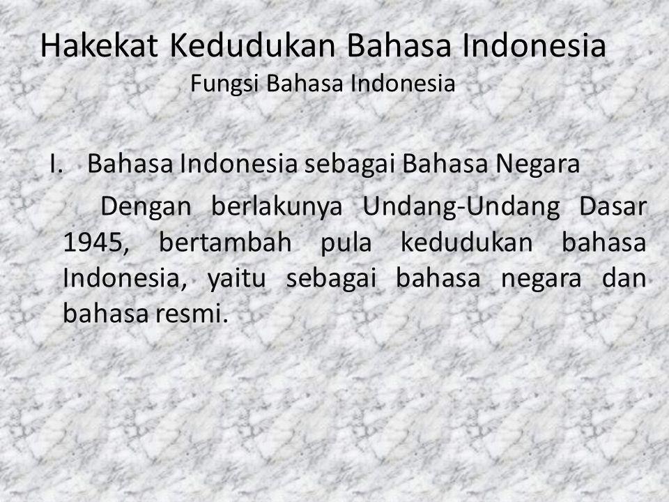 Hakekat Kedudukan Bahasa Indonesia Fungsi Bahasa Indonesia I.Bahasa Indonesia sebagai Bahasa Negara Dengan berlakunya Undang-Undang Dasar 1945, bertam