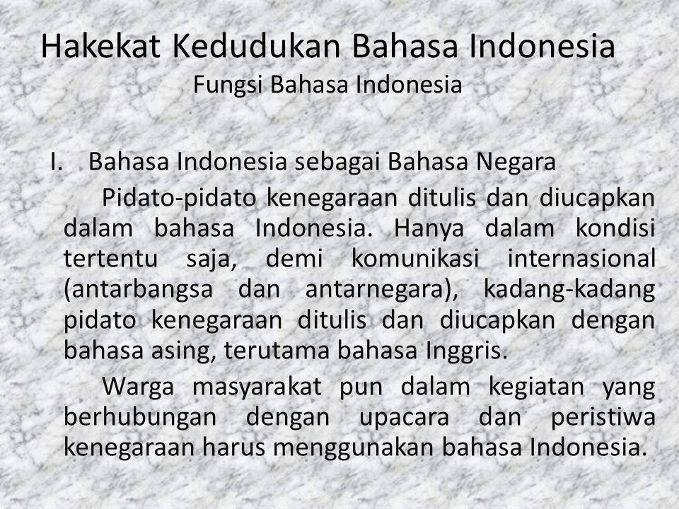 Hakekat Kedudukan Bahasa Indonesia Fungsi Bahasa Indonesia I.Bahasa Indonesia sebagai Bahasa Negara Pidato-pidato kenegaraan ditulis dan diucapkan dal