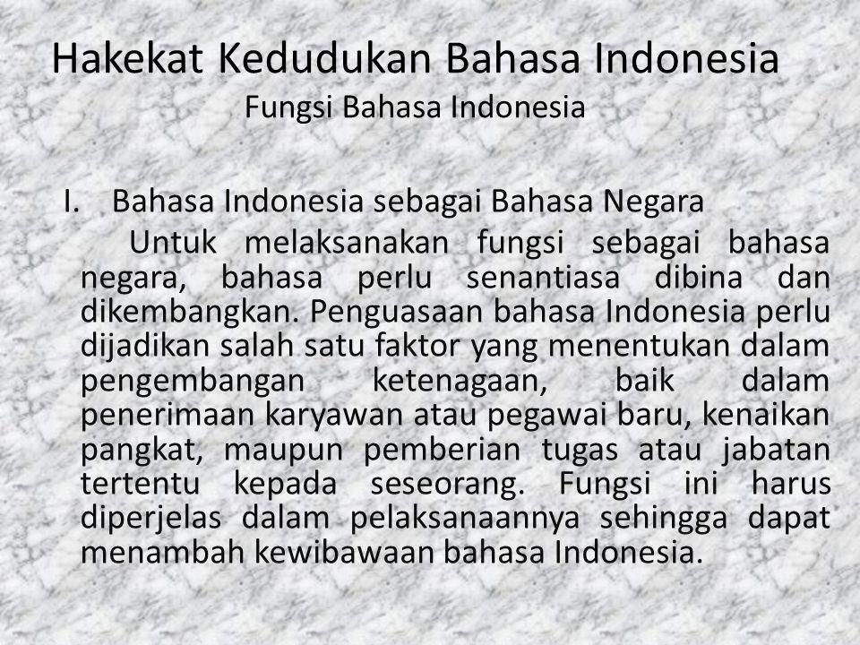 Hakekat Kedudukan Bahasa Indonesia Fungsi Bahasa Indonesia I.Bahasa Indonesia sebagai Bahasa Negara Untuk melaksanakan fungsi sebagai bahasa negara, b