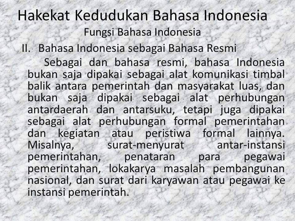 Hakekat Kedudukan Bahasa Indonesia Fungsi Bahasa Indonesia II.Bahasa Indonesia sebagai Bahasa Resmi Sebagai dan bahasa resmi, bahasa Indonesia bukan s