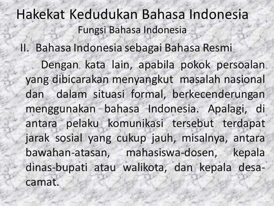 Hakekat Kedudukan Bahasa Indonesia Fungsi Bahasa Indonesia II.Bahasa Indonesia sebagai Bahasa Resmi Dengan kata lain, apabila pokok persoalan yang dib