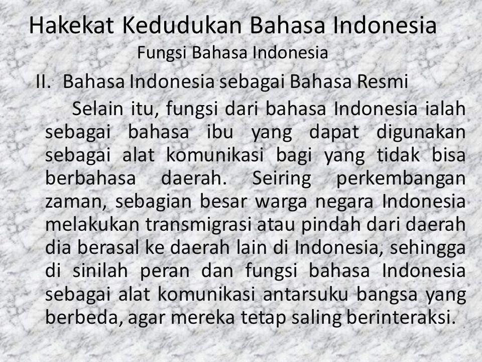 Hakekat Kedudukan Bahasa Indonesia Fungsi Bahasa Indonesia II.Bahasa Indonesia sebagai Bahasa Resmi Selain itu, fungsi dari bahasa Indonesia ialah seb