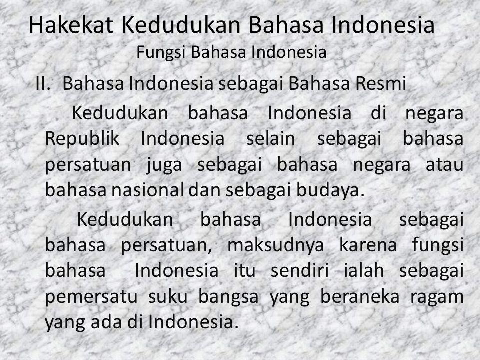 Hakekat Kedudukan Bahasa Indonesia Fungsi Bahasa Indonesia II.Bahasa Indonesia sebagai Bahasa Resmi Kedudukan bahasa Indonesia di negara Republik Indo