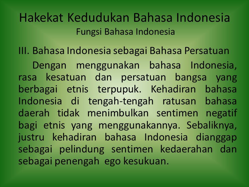 Hakekat Kedudukan Bahasa Indonesia Fungsi Bahasa Indonesia III.Bahasa Indonesia sebagai Bahasa Persatuan Dengan menggunakan bahasa Indonesia, rasa kes