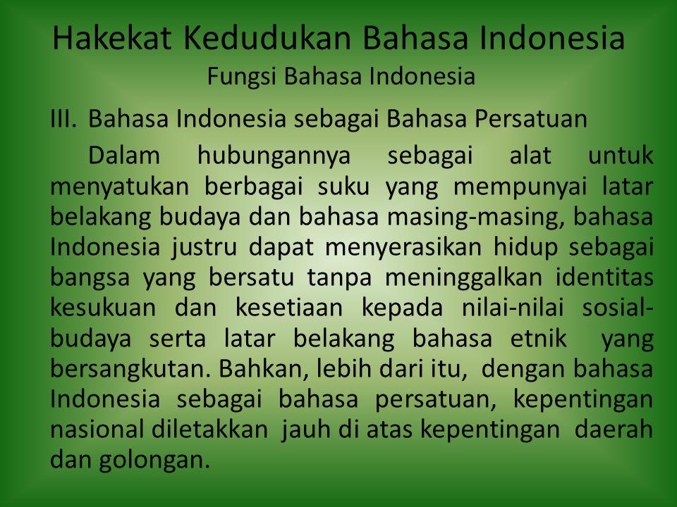 Hakekat Kedudukan Bahasa Indonesia Fungsi Bahasa Indonesia III.Bahasa Indonesia sebagai Bahasa Persatuan Dalam hubungannya sebagai alat untuk menyatuk