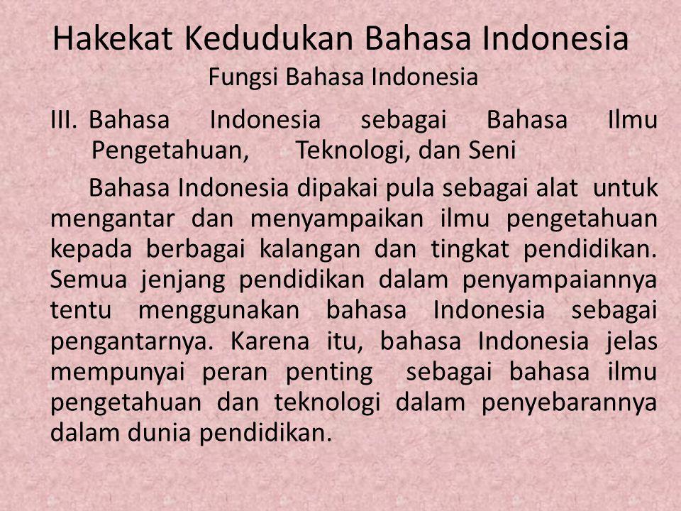 Hakekat Kedudukan Bahasa Indonesia Fungsi Bahasa Indonesia III.Bahasa Indonesia sebagai Bahasa Ilmu Pengetahuan, Teknologi, dan Seni Bahasa Indonesia