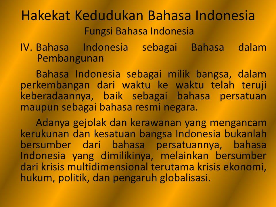 Hakekat Kedudukan Bahasa Indonesia Fungsi Bahasa Indonesia IV.Bahasa Indonesia sebagai Bahasa dalam Pembangunan Bahasa Indonesia sebagai milik bangsa,