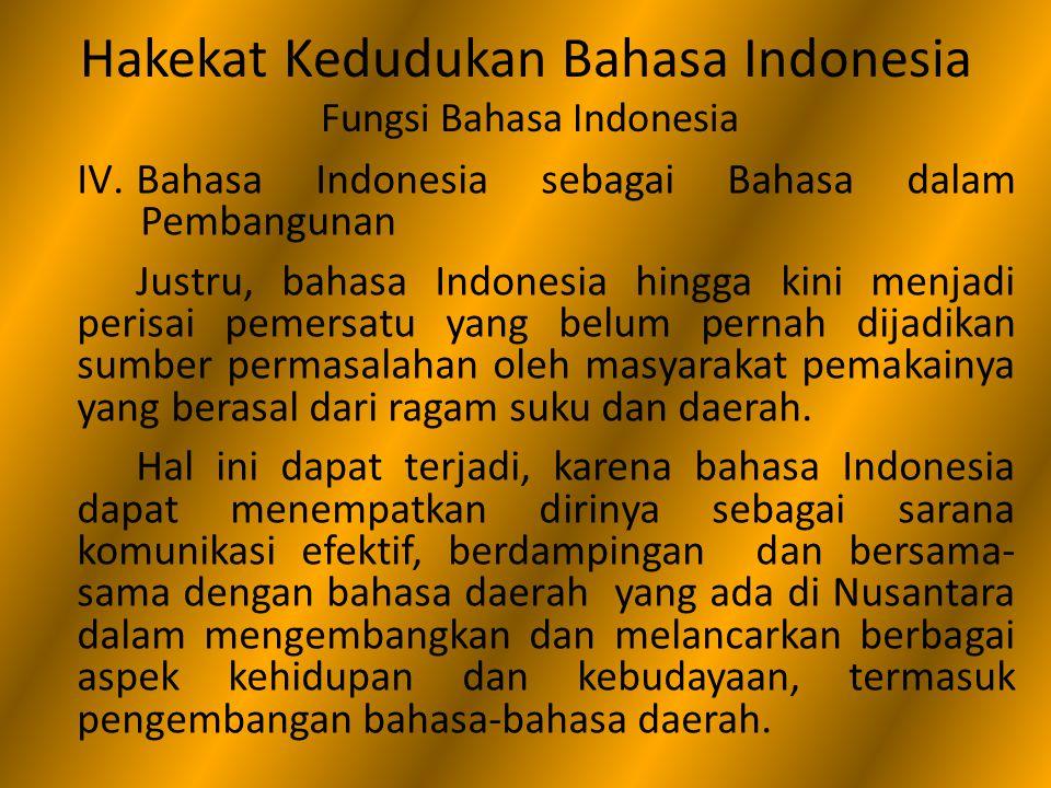 Hakekat Kedudukan Bahasa Indonesia Fungsi Bahasa Indonesia IV.Bahasa Indonesia sebagai Bahasa dalam Pembangunan Justru, bahasa Indonesia hingga kini m