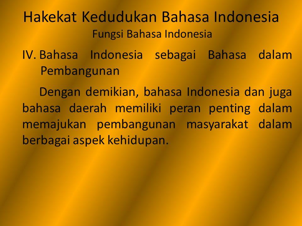 Hakekat Kedudukan Bahasa Indonesia Fungsi Bahasa Indonesia IV.Bahasa Indonesia sebagai Bahasa dalam Pembangunan Dengan demikian, bahasa Indonesia dan
