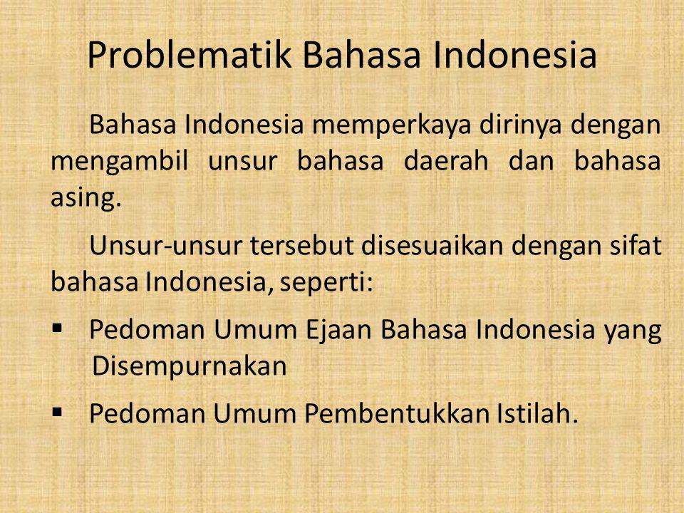 Problematik Bahasa Indonesia Bahasa Indonesia memperkaya dirinya dengan mengambil unsur bahasa daerah dan bahasa asing. Unsur-unsur tersebut disesuaik