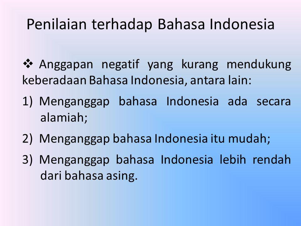 Penilaian terhadap Bahasa Indonesia  Anggapan negatif yang kurang mendukung keberadaan Bahasa Indonesia, antara lain: 1)Menganggap bahasa Indonesia a