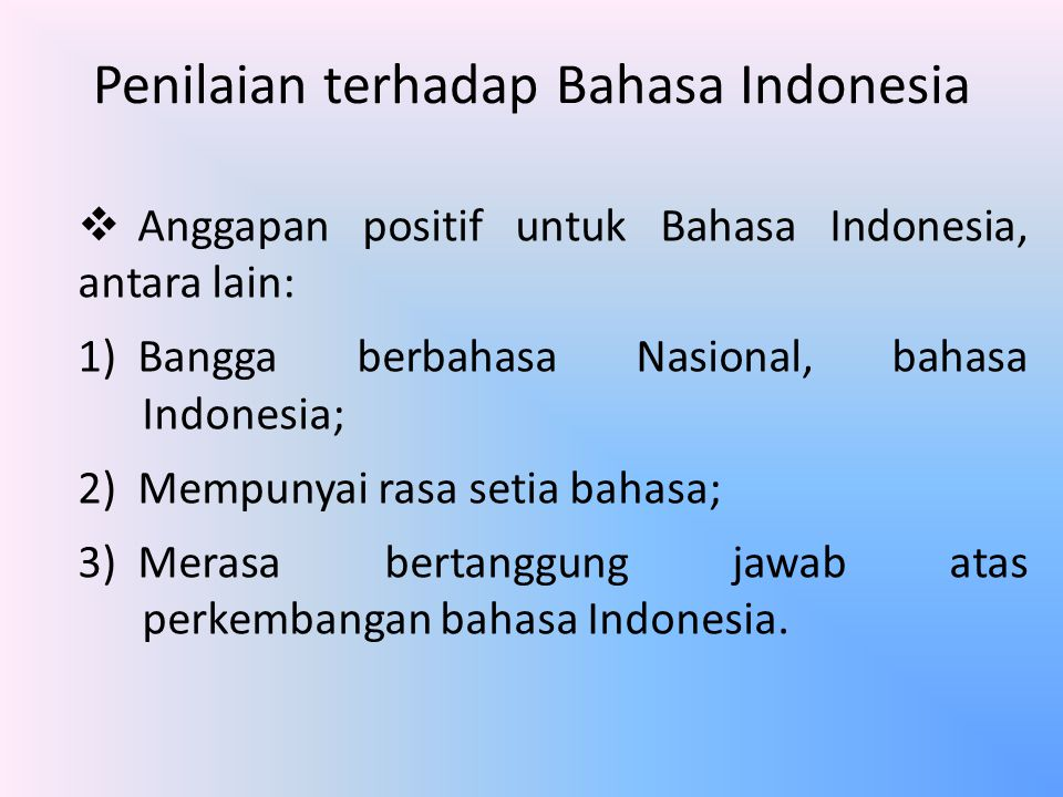 Penilaian terhadap Bahasa Indonesia  Anggapan positif untuk Bahasa Indonesia, antara lain: 1)Bangga berbahasa Nasional, bahasa Indonesia; 2)Mempunyai