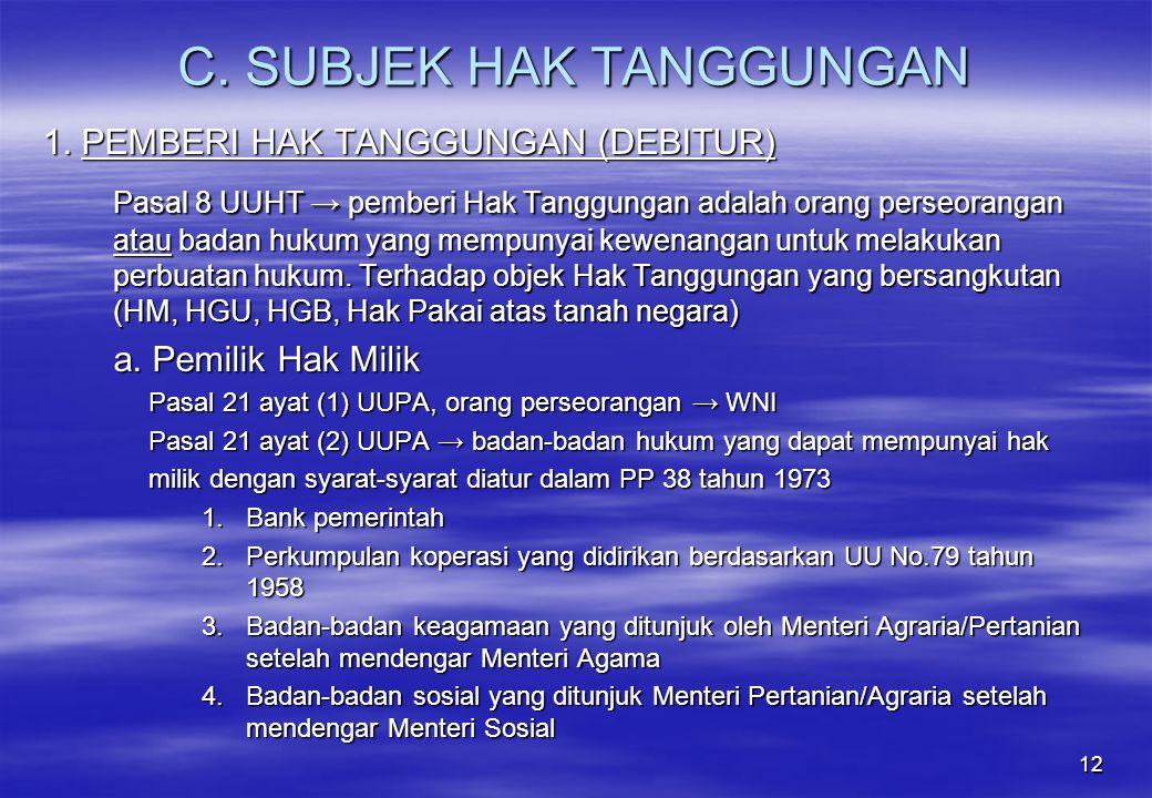 12 C. SUBJEK HAK TANGGUNGAN 1. PEMBERI HAK TANGGUNGAN (DEBITUR) Pasal 8 UUHT → pemberi Hak Tanggungan adalah orang perseorangan atau badan hukum yang