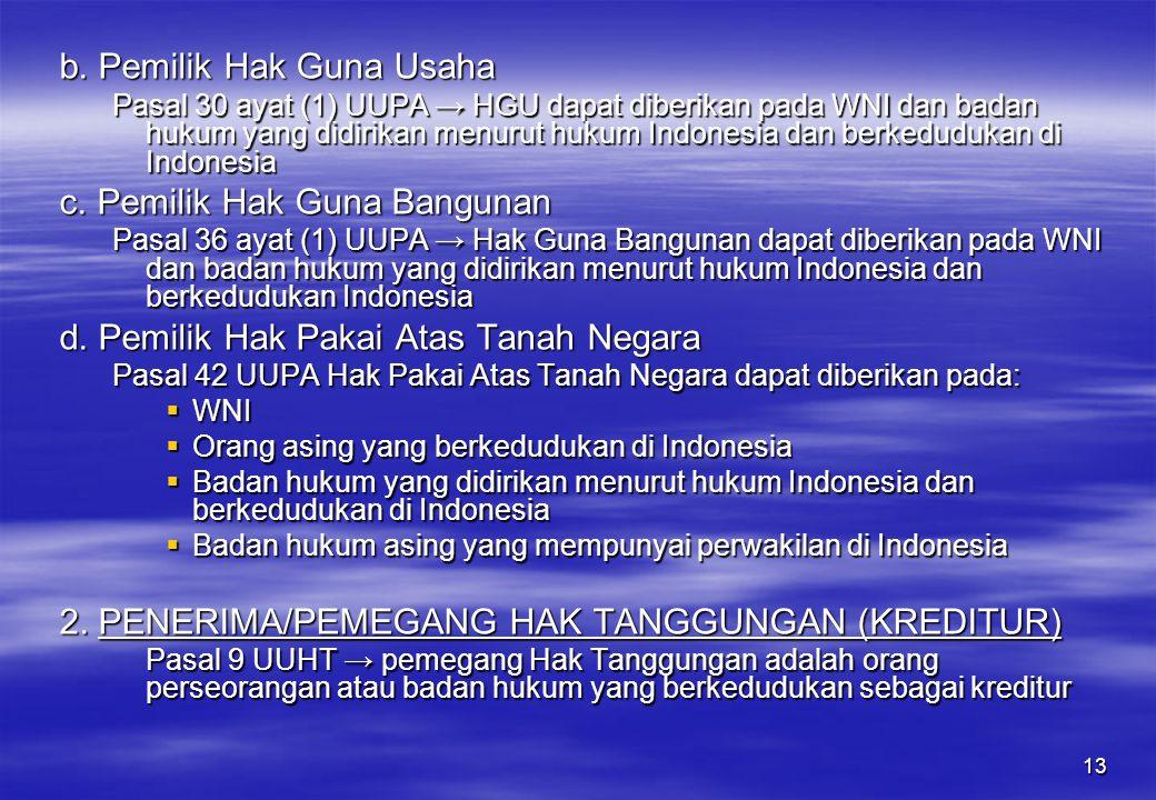 13 b. Pemilik Hak Guna Usaha Pasal 30 ayat (1) UUPA → HGU dapat diberikan pada WNI dan badan hukum yang didirikan menurut hukum Indonesia dan berkedud