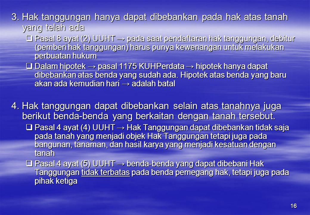 16 3. Hak tanggungan hanya dapat dibebankan pada hak atas tanah yang telah ada  Pasal 8 ayat (2) UUHT → pada saat pendaftaran hak tanggungan, debitur