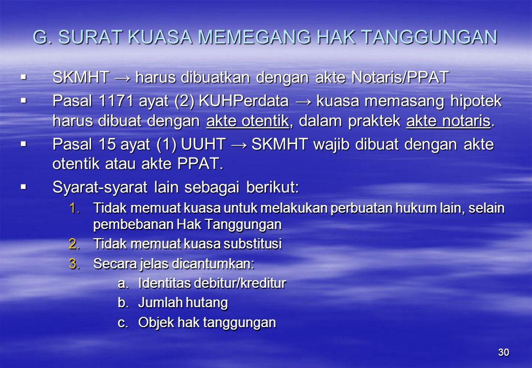 30 G. SURAT KUASA MEMEGANG HAK TANGGUNGAN  SKMHT → harus dibuatkan dengan akte Notaris/PPAT  Pasal 1171 ayat (2) KUHPerdata → kuasa memasang hipotek