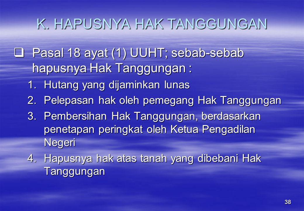 38 K. HAPUSNYA HAK TANGGUNGAN  Pasal 18 ayat (1) UUHT; sebab-sebab hapusnya Hak Tanggungan : 1.Hutang yang dijaminkan lunas 2.Pelepasan hak oleh peme