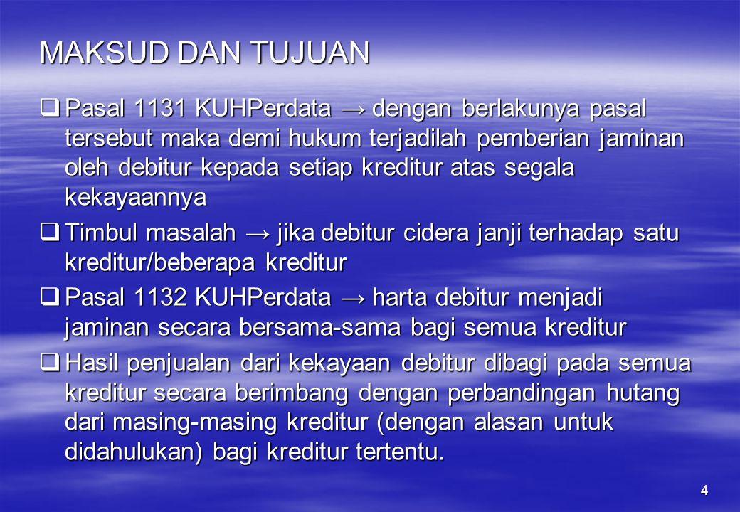4 MAKSUD DAN TUJUAN  Pasal 1131 KUHPerdata → dengan berlakunya pasal tersebut maka demi hukum terjadilah pemberian jaminan oleh debitur kepada setiap