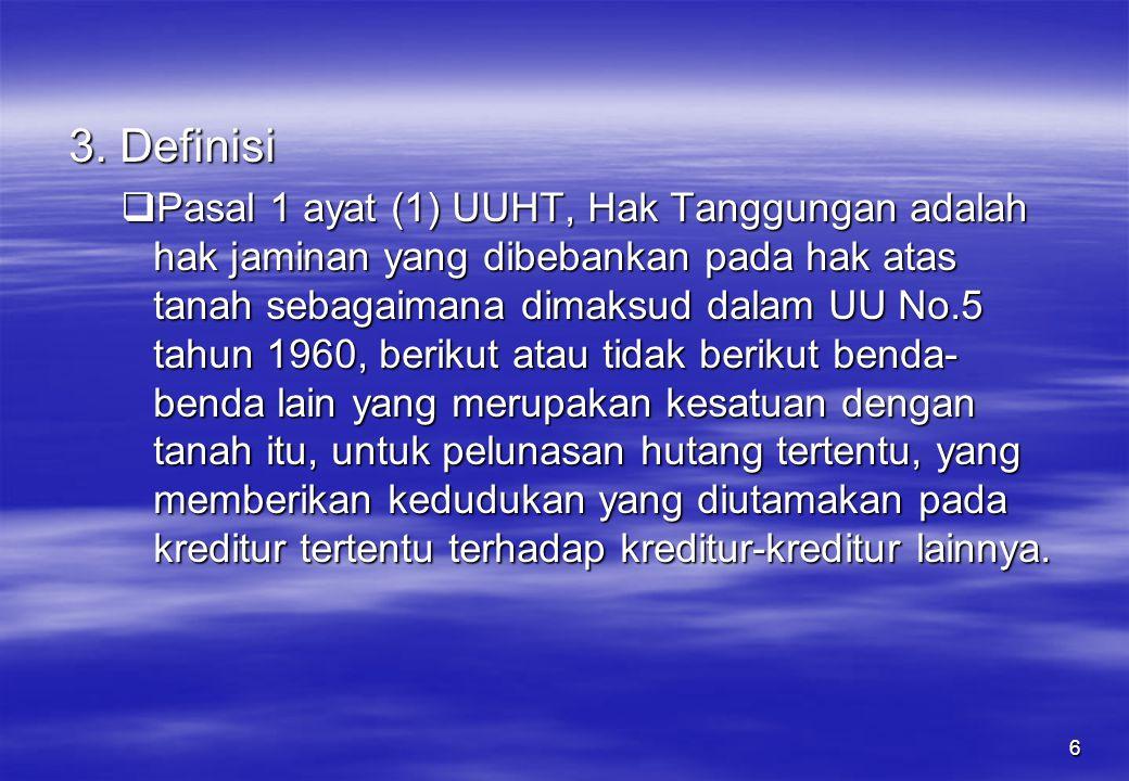 6 3. Definisi  Pasal 1 ayat (1) UUHT, Hak Tanggungan adalah hak jaminan yang dibebankan pada hak atas tanah sebagaimana dimaksud dalam UU No.5 tahun