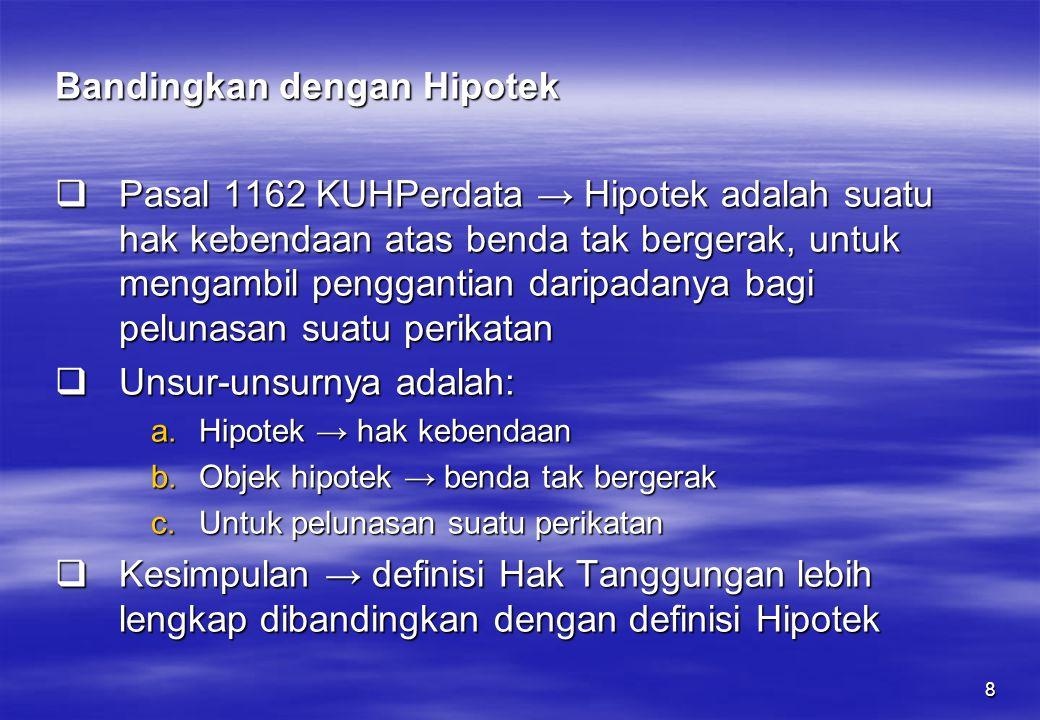 8 Bandingkan dengan Hipotek  Pasal 1162 KUHPerdata → Hipotek adalah suatu hak kebendaan atas benda tak bergerak, untuk mengambil penggantian daripada
