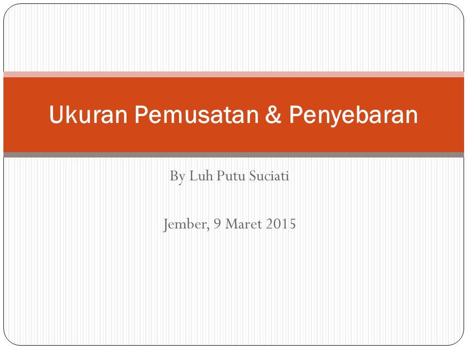 By Luh Putu Suciati Jember, 9 Maret 2015 Ukuran Pemusatan & Penyebaran