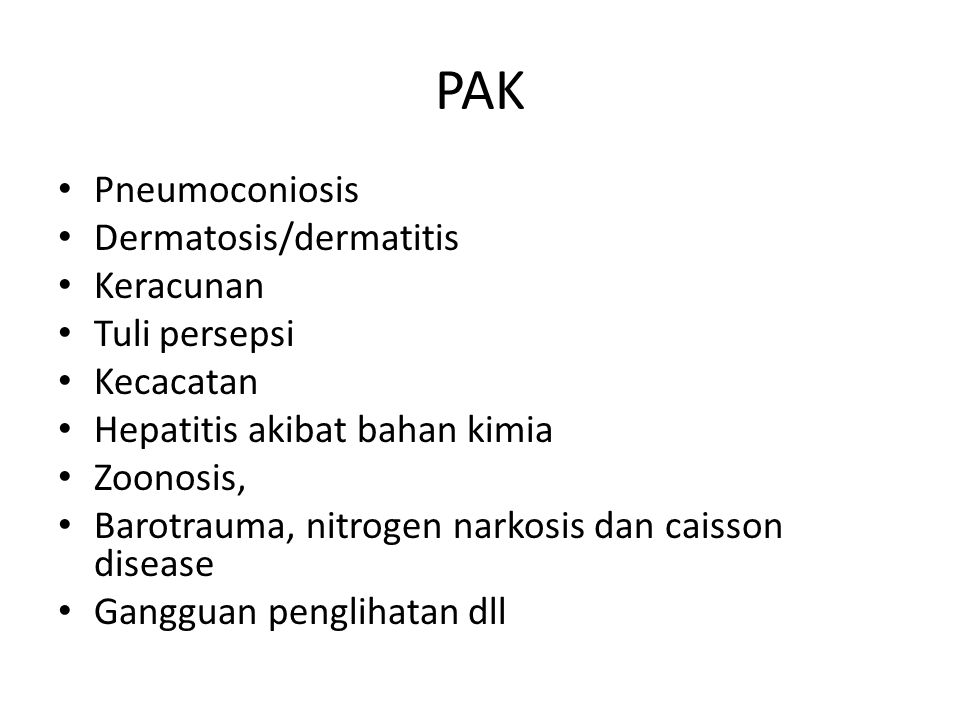 PAK Pneumoconiosis Dermatosis/dermatitis Keracunan Tuli persepsi Kecacatan Hepatitis akibat bahan kimia Zoonosis, Barotrauma, nitrogen narkosis dan caisson disease Gangguan penglihatan dll