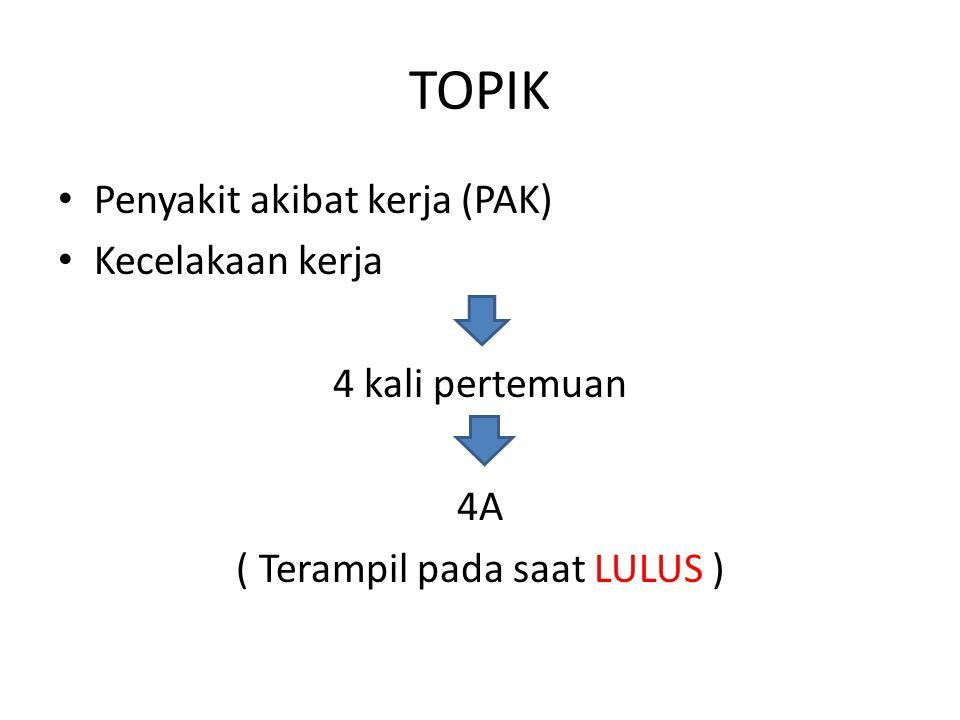 TOPIK Penyakit akibat kerja (PAK) Kecelakaan kerja 4 kali pertemuan 4A ( Terampil pada saat LULUS )