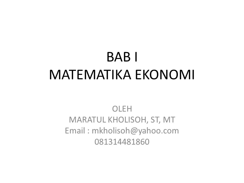 BAB I MATEMATIKA EKONOMI OLEH MARATUL KHOLISOH, ST, MT Email : mkholisoh@yahoo.com 081314481860