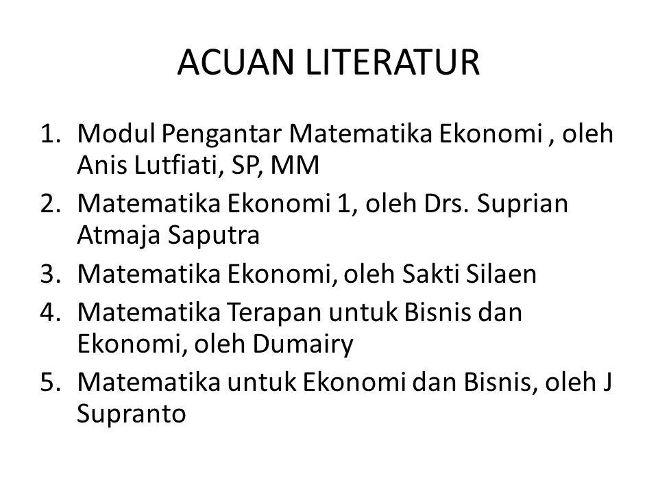ACUAN LITERATUR 1.Modul Pengantar Matematika Ekonomi, oleh Anis Lutfiati, SP, MM 2.Matematika Ekonomi 1, oleh Drs.