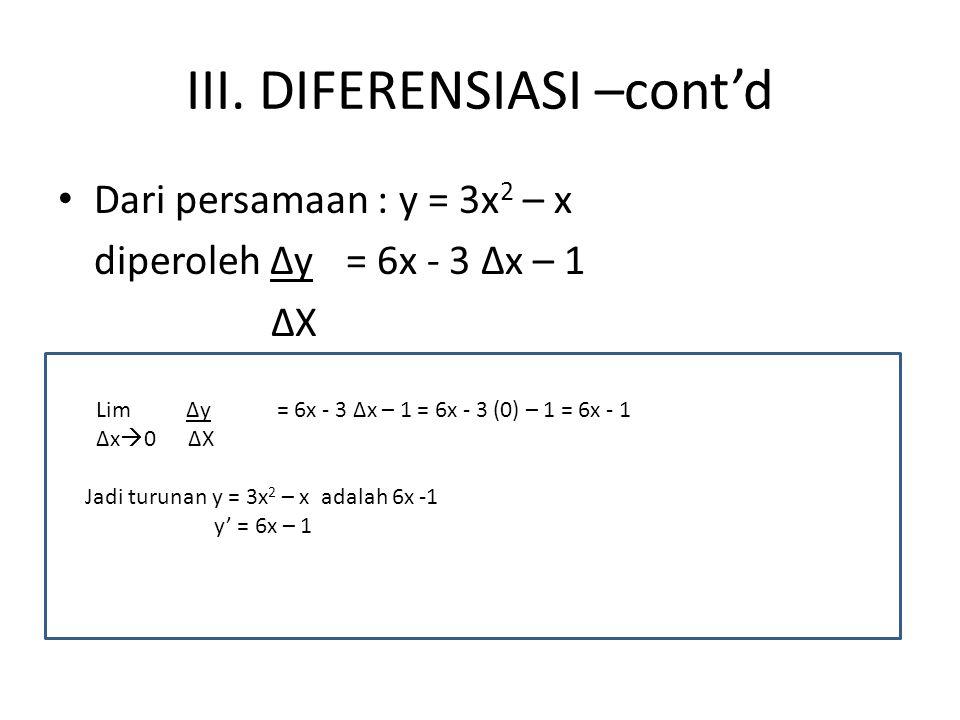 III. DIFERENSIASI –cont'd Dari persamaan : y = 3x 2 – x diperoleh ∆y= 6x - 3 ∆x – 1 ∆X Lim ∆y= 6x - 3 ∆x – 1 = 6x - 3 (0) – 1 = 6x - 1 ∆x  0 ∆X Jadi