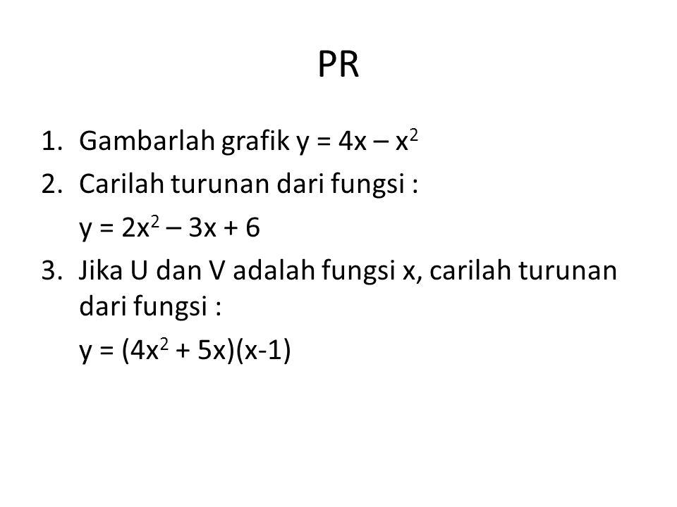 PR 1.Gambarlah grafik y = 4x – x 2 2.Carilah turunan dari fungsi : y = 2x 2 – 3x + 6 3.Jika U dan V adalah fungsi x, carilah turunan dari fungsi : y = (4x 2 + 5x)(x-1)