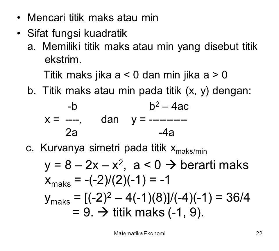 Matematika Ekonomi22 Mencari titik maks atau min Sifat fungsi kuadratik a. Memiliki titik maks atau min yang disebut titik ekstrim. Titik maks jika a