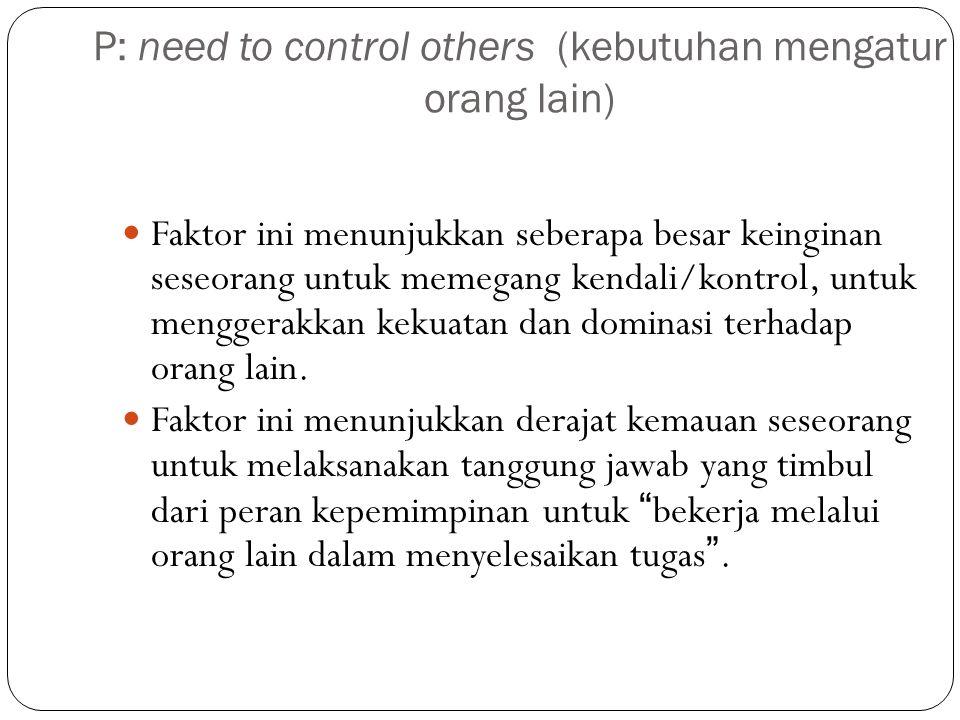 P: need to control others (kebutuhan mengatur orang lain) Faktor ini menunjukkan seberapa besar keinginan seseorang untuk memegang kendali/kontrol, untuk menggerakkan kekuatan dan dominasi terhadap orang lain.