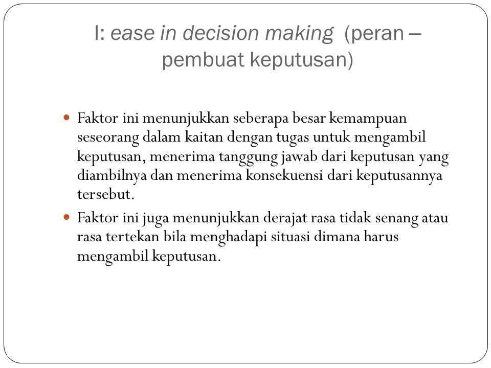 I: ease in decision making (peran – pembuat keputusan) Faktor ini menunjukkan seberapa besar kemampuan seseorang dalam kaitan dengan tugas untuk mengambil keputusan, menerima tanggung jawab dari keputusan yang diambilnya dan menerima konsekuensi dari keputusannya tersebut.