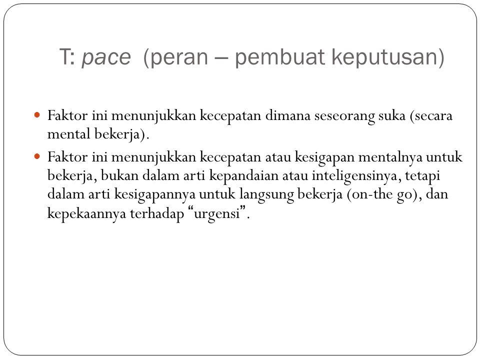 T: pace (peran – pembuat keputusan) Faktor ini menunjukkan kecepatan dimana seseorang suka (secara mental bekerja). Faktor ini menunjukkan kecepatan a