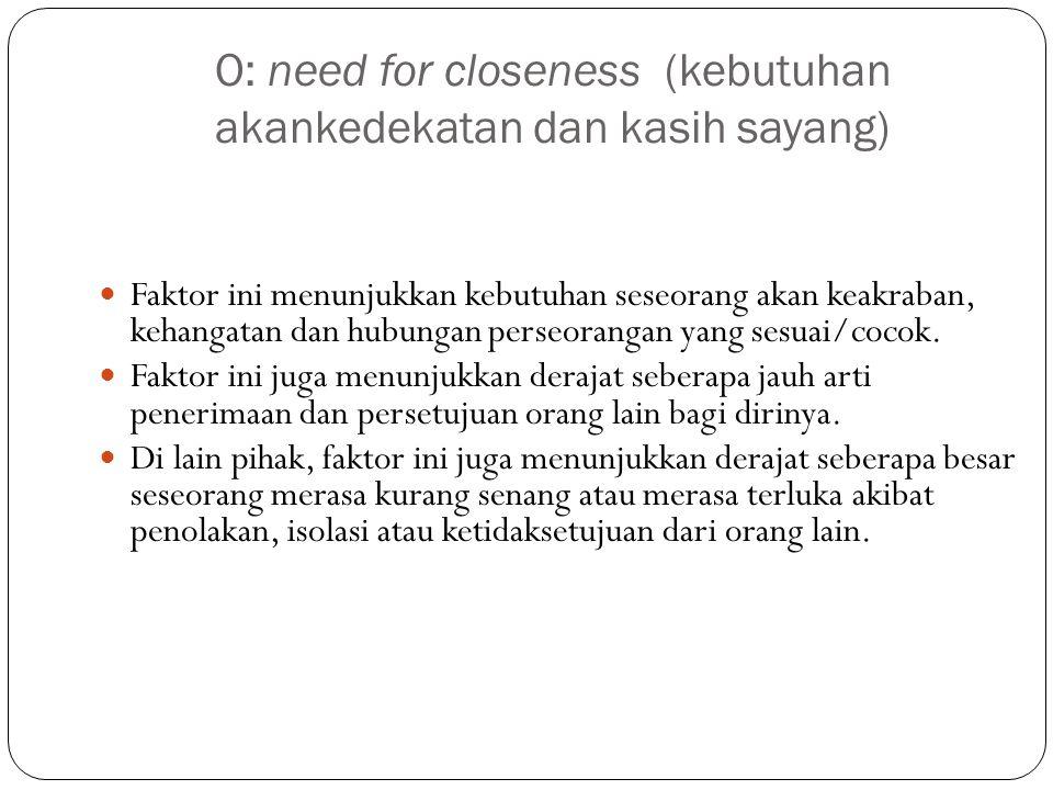 O: need for closeness (kebutuhan akankedekatan dan kasih sayang) Faktor ini menunjukkan kebutuhan seseorang akan keakraban, kehangatan dan hubungan perseorangan yang sesuai/cocok.